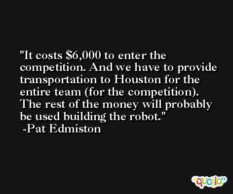 It costs $6,000 to enter the competition. And we have to provide transportation to Houston for the entire team (for the competition). The rest of the money will probably be used building the robot. -Pat Edmiston