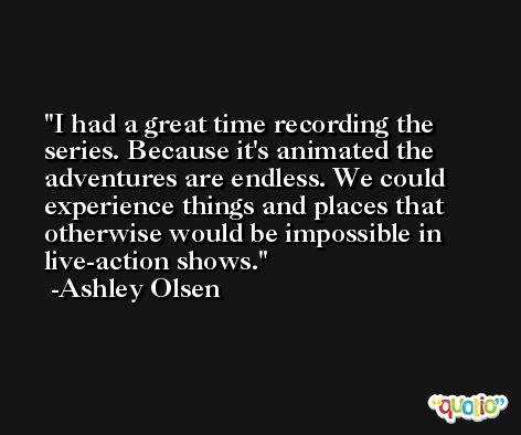 I had a great time recording the series. Because it's animated the adventures are endless. We could experience things and places that otherwise would be impossible in live-action shows. -Ashley Olsen