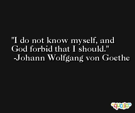I do not know myself, and God forbid that I should. -Johann Wolfgang von Goethe