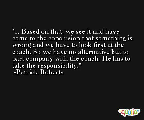... Based on that, we see it and have come to the conclusion that something is wrong and we have to look first at the coach. So we have no alternative but to part company with the coach. He has to take the responsibility. -Patrick Roberts