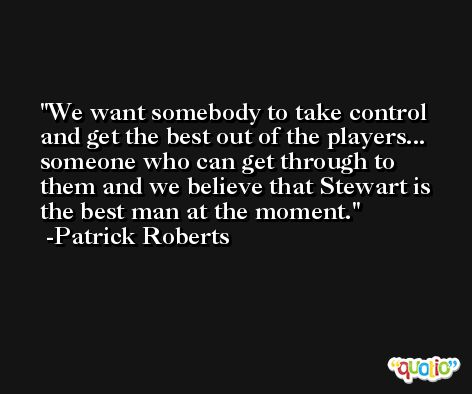 We want somebody to take control and get the best out of the players... someone who can get through to them and we believe that Stewart is the best man at the moment. -Patrick Roberts