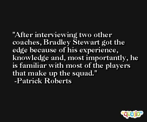 After interviewing two other coaches, Bradley Stewart got the edge because of his experience, knowledge and, most importantly, he is familiar with most of the players that make up the squad. -Patrick Roberts