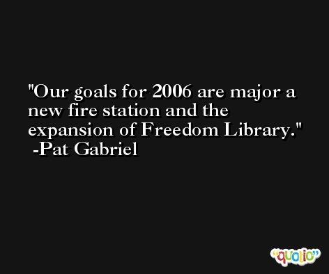 Our goals for 2006 are major a new fire station and the expansion of Freedom Library. -Pat Gabriel