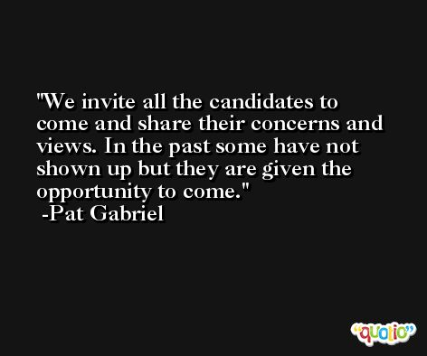 We invite all the candidates to come and share their concerns and views. In the past some have not shown up but they are given the opportunity to come. -Pat Gabriel