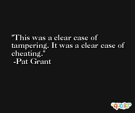 This was a clear case of tampering. It was a clear case of cheating. -Pat Grant