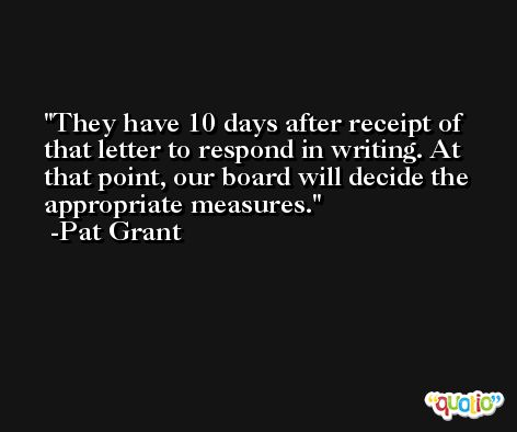 They have 10 days after receipt of that letter to respond in writing. At that point, our board will decide the appropriate measures. -Pat Grant