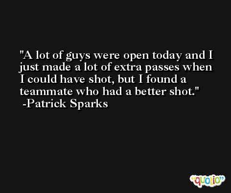 A lot of guys were open today and I just made a lot of extra passes when I could have shot, but I found a teammate who had a better shot. -Patrick Sparks