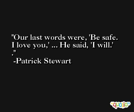 Our last words were, 'Be safe. I love you,' ... He said, 'I will.' . -Patrick Stewart