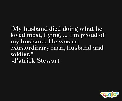 My husband died doing what he loved most, flying, ... I'm proud of my husband. He was an extraordinary man, husband and soldier. -Patrick Stewart