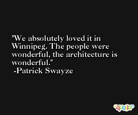 We absolutely loved it in Winnipeg. The people were wonderful, the architecture is wonderful. -Patrick Swayze