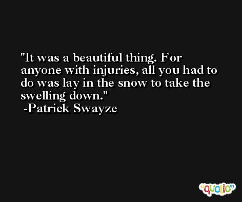 It was a beautiful thing. For anyone with injuries, all you had to do was lay in the snow to take the swelling down. -Patrick Swayze
