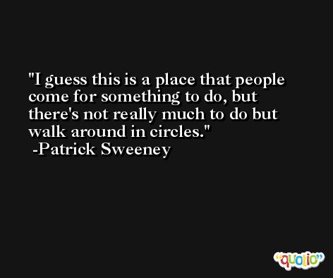 I guess this is a place that people come for something to do, but there's not really much to do but walk around in circles. -Patrick Sweeney