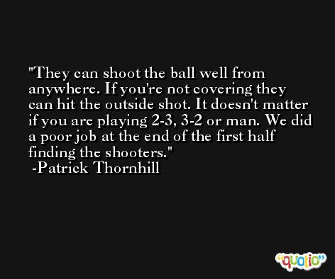They can shoot the ball well from anywhere. If you're not covering they can hit the outside shot. It doesn't matter if you are playing 2-3, 3-2 or man. We did a poor job at the end of the first half finding the shooters. -Patrick Thornhill