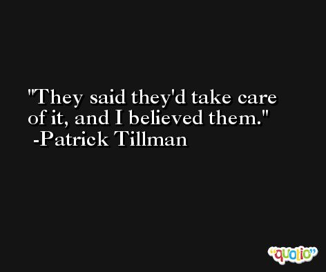 They said they'd take care of it, and I believed them. -Patrick Tillman