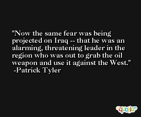 Now the same fear was being projected on Iraq -- that he was an alarming, threatening leader in the region who was out to grab the oil weapon and use it against the West. -Patrick Tyler