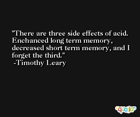 There are three side effects of acid. Enchanced long term memory, decreased short term memory, and I forget the third. -Timothy Leary