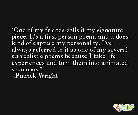 One of my friends calls it my signature piece. It's a first-person poem, and it does kind of capture my personality. I've always referred to it as one of my several surrealistic poems because I take life experiences and turn them into animated scenarios. -Patrick Wright