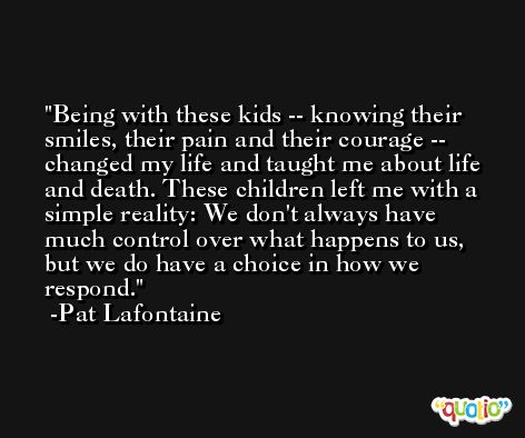 Being with these kids -- knowing their smiles, their pain and their courage -- changed my life and taught me about life and death. These children left me with a simple reality: We don't always have much control over what happens to us, but we do have a choice in how we respond. -Pat Lafontaine