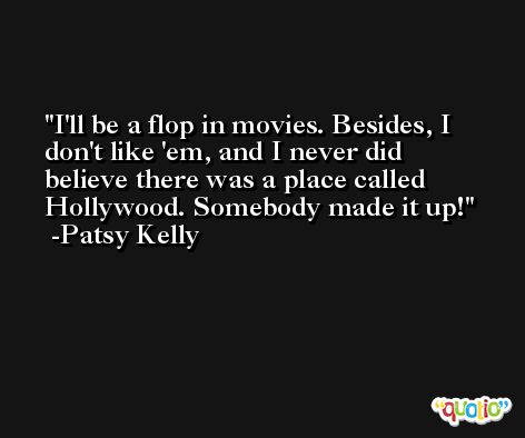 I'll be a flop in movies. Besides, I don't like 'em, and I never did believe there was a place called Hollywood. Somebody made it up! -Patsy Kelly