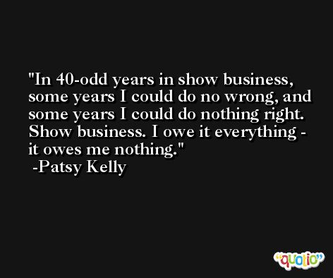 In 40-odd years in show business, some years I could do no wrong, and some years I could do nothing right. Show business. I owe it everything - it owes me nothing. -Patsy Kelly