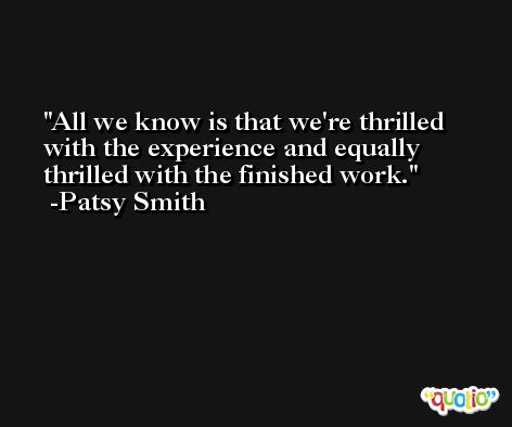 All we know is that we're thrilled with the experience and equally thrilled with the finished work. -Patsy Smith