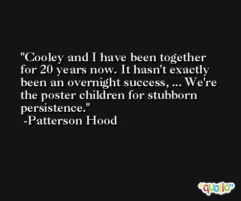 Cooley and I have been together for 20 years now. It hasn't exactly been an overnight success, ... We're the poster children for stubborn persistence. -Patterson Hood
