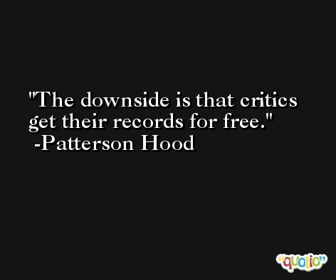 The downside is that critics get their records for free. -Patterson Hood