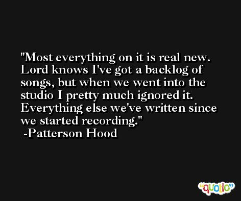 Most everything on it is real new. Lord knows I've got a backlog of songs, but when we went into the studio I pretty much ignored it. Everything else we've written since we started recording. -Patterson Hood