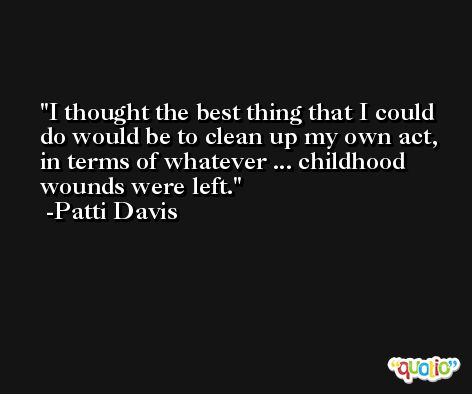 I thought the best thing that I could do would be to clean up my own act, in terms of whatever ... childhood wounds were left. -Patti Davis