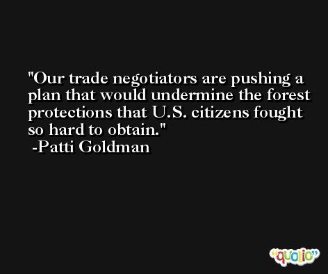 Our trade negotiators are pushing a plan that would undermine the forest protections that U.S. citizens fought so hard to obtain. -Patti Goldman