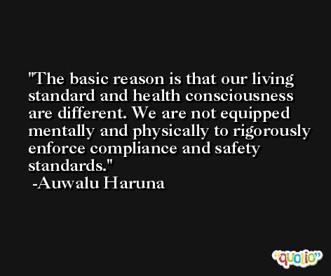 The basic reason is that our living standard and health consciousness are different. We are not equipped mentally and physically to rigorously enforce compliance and safety standards. -Auwalu Haruna
