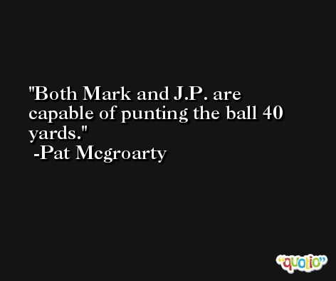 Both Mark and J.P. are capable of punting the ball 40 yards. -Pat Mcgroarty
