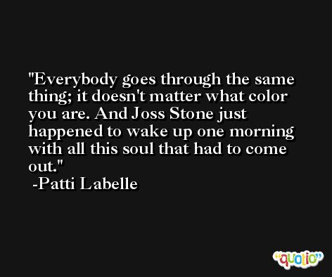 Everybody goes through the same thing; it doesn't matter what color you are. And Joss Stone just happened to wake up one morning with all this soul that had to come out. -Patti Labelle