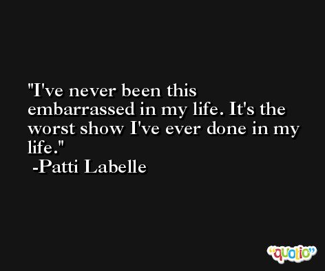 I've never been this embarrassed in my life. It's the worst show I've ever done in my life. -Patti Labelle