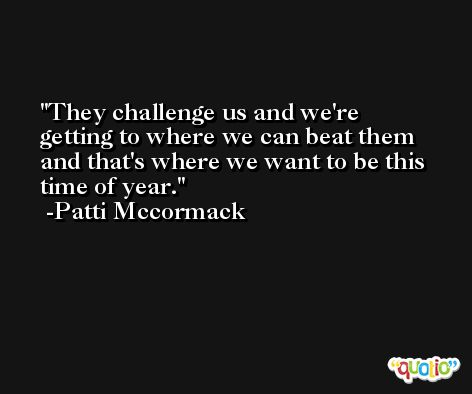 They challenge us and we're getting to where we can beat them and that's where we want to be this time of year. -Patti Mccormack