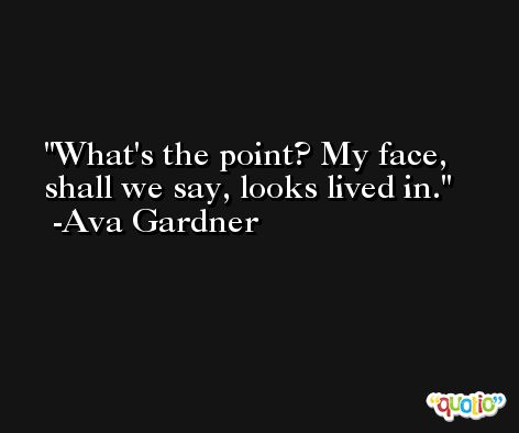 What's the point? My face, shall we say, looks lived in. -Ava Gardner
