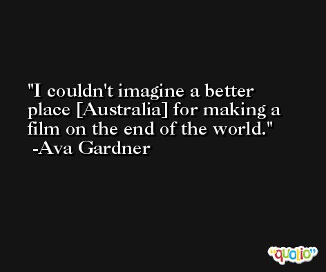 I couldn't imagine a better place [Australia] for making a film on the end of the world. -Ava Gardner