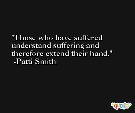 Those who have suffered understand suffering and therefore extend their hand. -Patti Smith