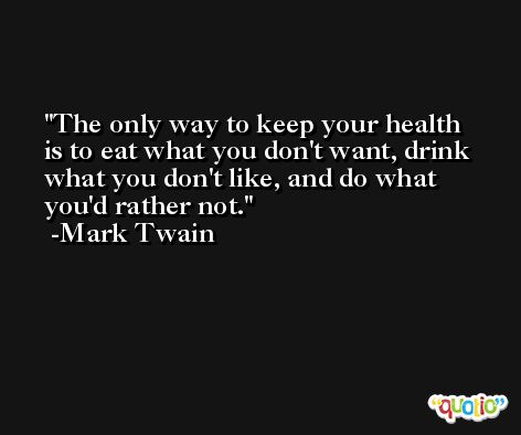 The only way to keep your health is to eat what you don't want, drink what you don't like, and do what you'd rather not. -Mark Twain