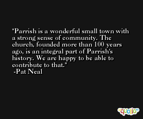 Parrish is a wonderful small town with a strong sense of community. The church, founded more than 100 years ago, is an integral part of Parrish's history. We are happy to be able to contribute to that. -Pat Neal