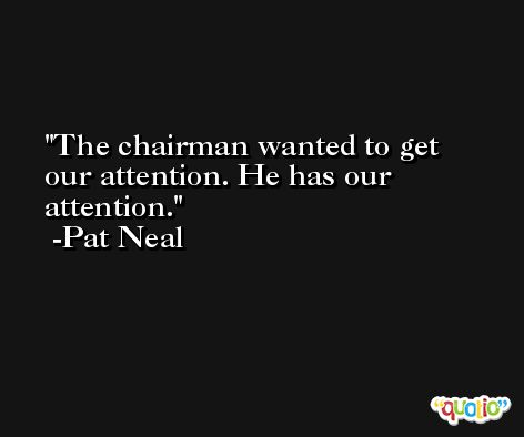 The chairman wanted to get our attention. He has our attention. -Pat Neal