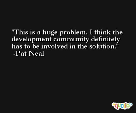 This is a huge problem. I think the development community definitely has to be involved in the solution. -Pat Neal