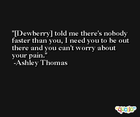 [Dewberry] told me there's nobody faster than you, I need you to be out there and you can't worry about your pain. -Ashley Thomas