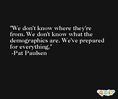 We don't know where they're from. We don't know what the demographics are. We've prepared for everything. -Pat Paulsen