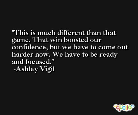 This is much different than that game. That win boosted our confidence, but we have to come out harder now. We have to be ready and focused. -Ashley Vigil
