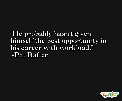 He probably hasn't given himself the best opportunity in his career with workload. -Pat Rafter
