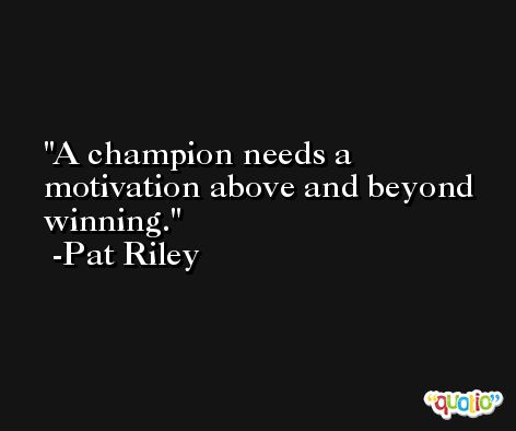 A champion needs a motivation above and beyond winning. -Pat Riley