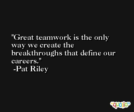 Great teamwork is the only way we create the breakthroughs that define our careers. -Pat Riley