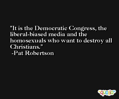 It is the Democratic Congress, the liberal-biased media and the homosexuals who want to destroy all Christians. -Pat Robertson