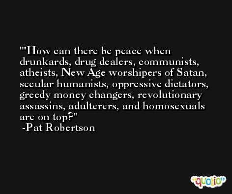'How can there be peace when drunkards, drug dealers, communists, atheists, New Age worshipers of Satan, secular humanists, oppressive dictators, greedy money changers, revolutionary assassins, adulterers, and homosexuals are on top? -Pat Robertson